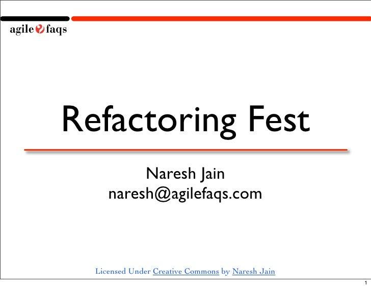 Refactoring Fest           Naresh Jain      naresh@agilefaqs.com      Licensed Under Creative Commons by Naresh Jain      ...