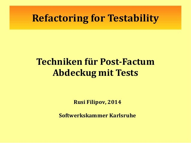 Refactoring for Testability Techniken für Post-Factum Abdeckug mit Tests Rusi Filipov, 2014 Softwerkskammer Karlsruhe
