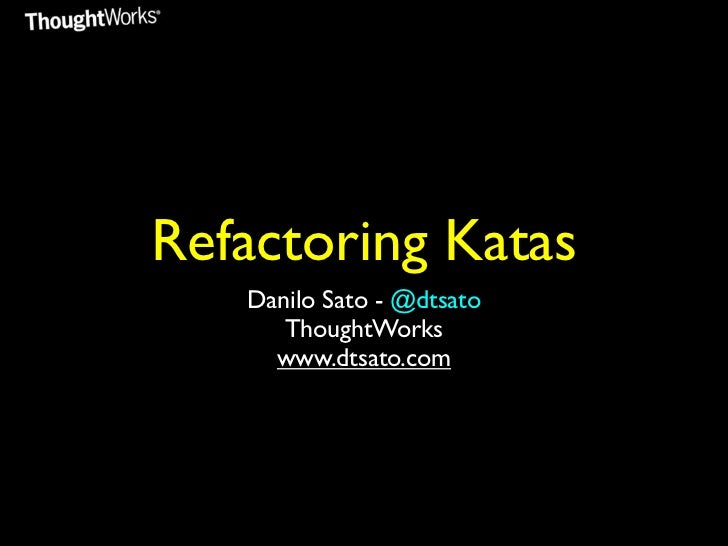Refactoring Katas   Danilo Sato - @dtsato      ThoughtWorks     www.dtsato.com