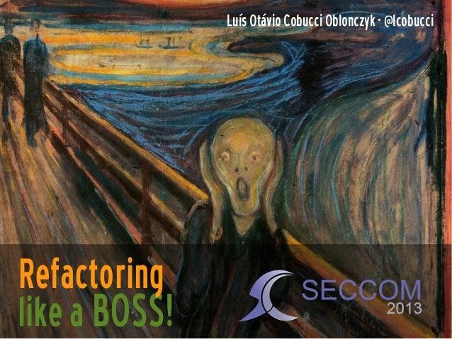 Luís Otávio Cobucci Oblonczyk - @lcobucci  Refactoring like a BOSS!