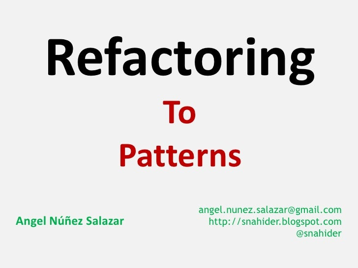 Refactoring                    To                 Patterns                      angel.nunez.salazar@gmail.comAngel Núñez S...