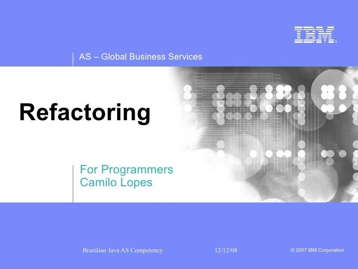 AS – Global Business Services     Refactoring       For Programmers      Camilo Lopes          Brazilian Java AS Competenc...