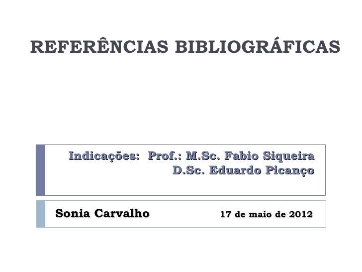 REFERÊNCIAS BIBLIOGRÁFICAS   Indicações: Prof.: M.Sc. Fabio Siqueira                   D.Sc. Eduardo Picanço  Sonia Carval...