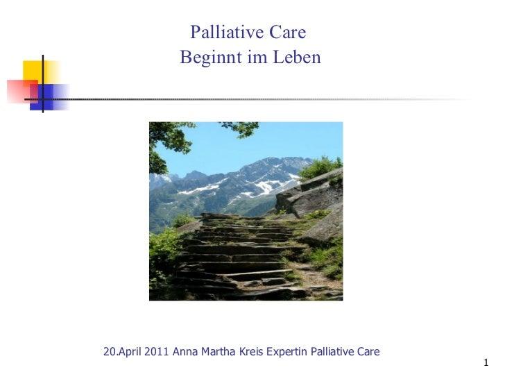 20.April 2011 Anna Martha Kreis Expertin Palliative Care  Palliative Care  Beginnt im Leben