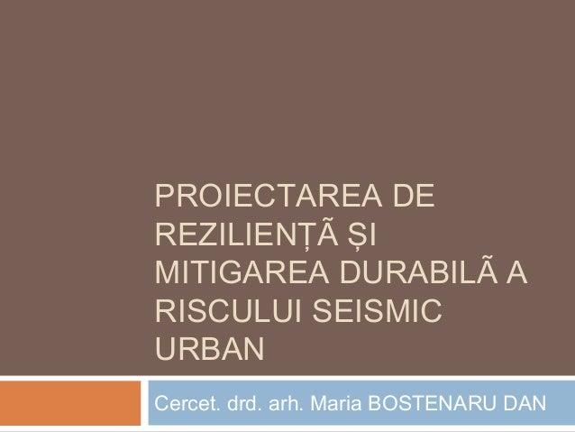 PROIECTAREA DE REZILIENŢÃ ŞI MITIGAREA DURABILÃ A RISCULUI SEISMIC URBAN Cercet. drd. arh. Maria BOSTENARU DAN
