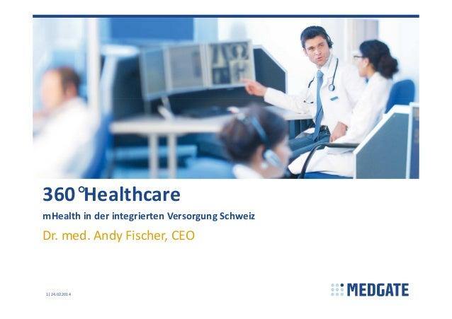 360°Healthcare mHealth in der integrierten Versorgung Schweiz  Dr. med. Andy Fischer, CEO  1 24.02.2014