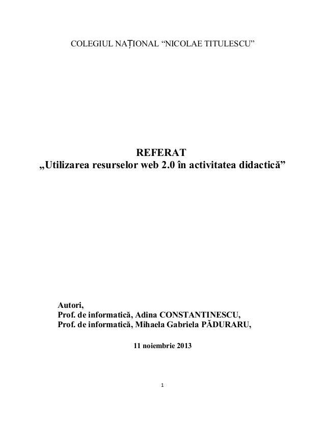 """COLEGIUL NAȚIONAL """"NICOLAE TITULESCU""""  REFERAT """"Utilizarea resurselor web 2.0 în activitatea didactică""""  Autori, Prof. de ..."""