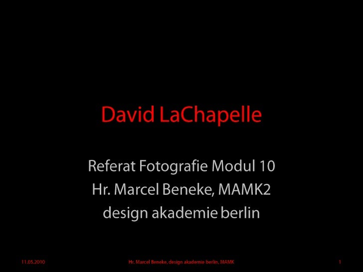 David LaChapelle<br />Referat Fotografie Modul 10<br />Hr. Marcel Beneke, MAMK2<br />design akademieberlin<br />11.05.2010...