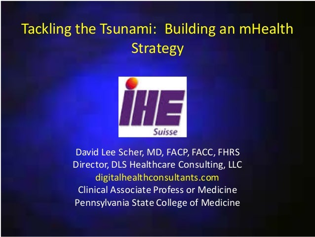 Tackling the Tsunami: Building an mHealth Strategy  David Lee Scher, MD, FACP, FACC, FHRS Director, DLS Healthcare Consult...