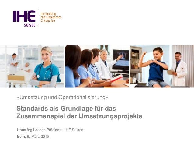 «Umsetzung und Operationalisierung» Standards als Grundlage für das Zusammenspiel der Umsetzungsprojekte Hansjörg Looser, ...