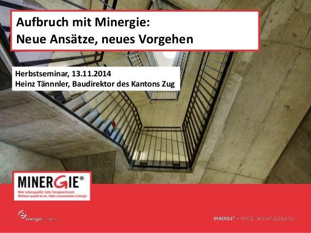 www.minergie.ch  Aufbruch mit Minergie:  Neue Ansätze, neues Vorgehen  Herbstseminar, 13.11.2014  Heinz Tännnler, Baudirek...