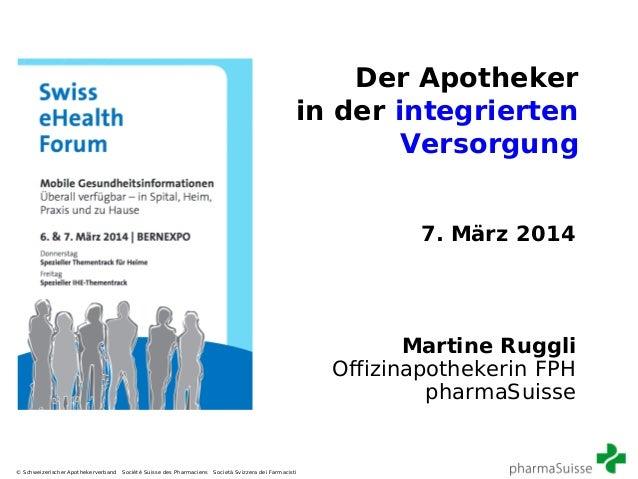 Der Apotheker in der integrierten Versorgung 7. März 2014  Martine Ruggli Offizinapothekerin FPH pharmaSuisse  © Schweizer...