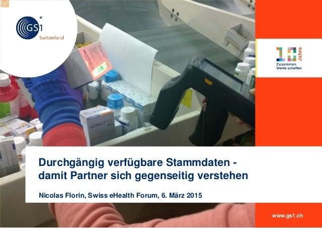 www.gs1.ch Nicolas Florin, Swiss eHealth Forum, 6. März 2015 Durchgängig verfügbare Stammdaten - damit Partner sich gegens...