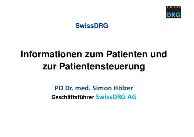 Informationen zum Patienten und zur Patientensteuerung PD Dr. med. Simon Hölzer Geschäftsführer SwissDRG AG SwissDRG