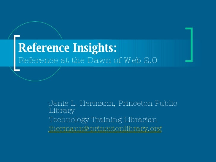 Reference Insights:  Reference at the Dawn of Web 2.0 Janie L. Hermann, Princeton Public Library Technology Training Libra...