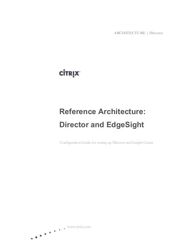 ARCHITECTURE | Director www.citrix.com Reference Architecture: Director and EdgeSight Configuration Guide for setting up D...