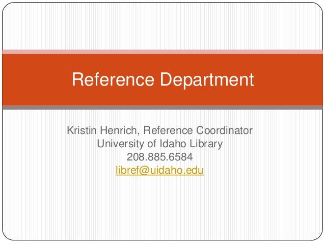 Kristin Henrich, Reference CoordinatorUniversity of Idaho Library208.885.6584libref@uidaho.eduReference Department