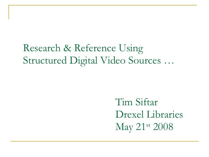 Research & Reference Using Structured Digital Video Sources … Tim Siftar Drexel Libraries May 21 st  2008