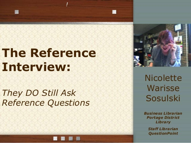 !  The Reference Interview: They DO Still Ask Reference Questions  Nicolette Warisse Sosulski Business Librarian Portage D...