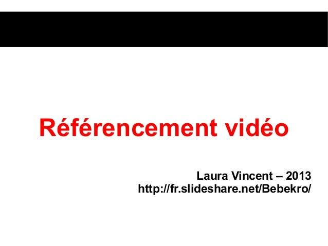 Référencement vidéoLaura Vincent – 2013http://fr.slideshare.net/Bebekro/