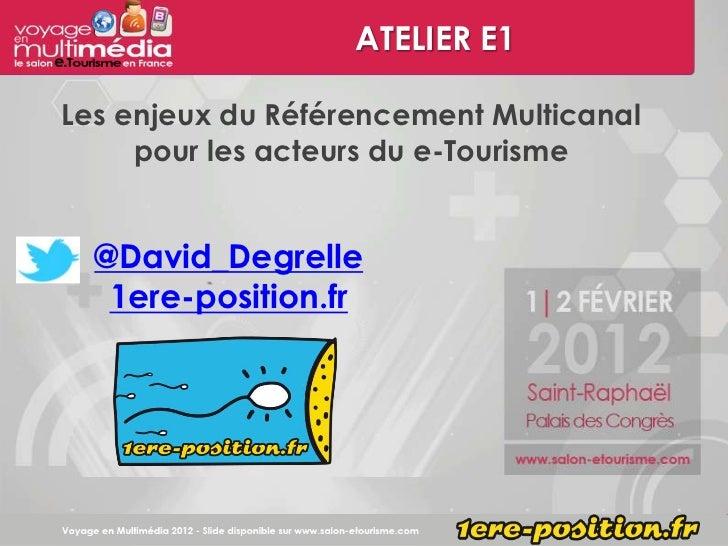 ATELIER E1Les enjeux du Référencement Multicanal     pour les acteurs du e-Tourisme  @David_Degrelle   1ere-position.fr