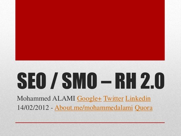 SEO / SMO – RH 2.0Mohammed ALAMI Google+ Twitter Linkedin14/02/2012 - About.me/mohammedalami Quora