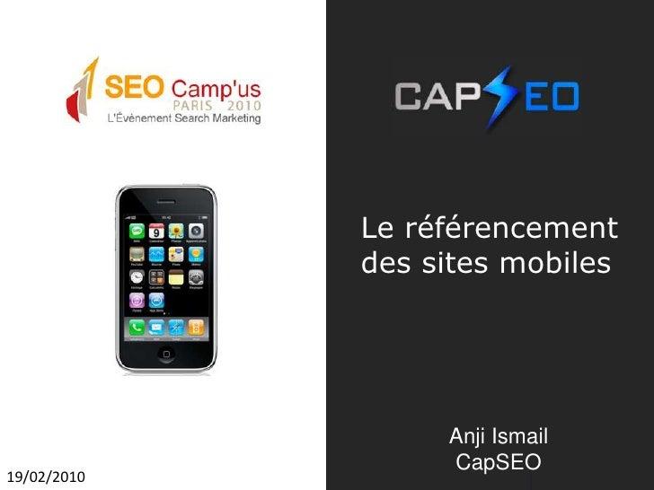 Le référencement des sites mobiles<br />Anji Ismail<br />CapSEO<br />19/02/2010<br />