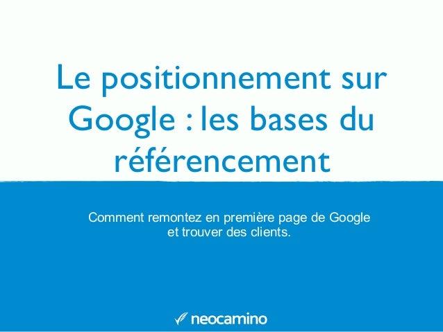 Le positionnement sur Google : les bases du référencement Comment remontez en première page de Google et trouver des clien...