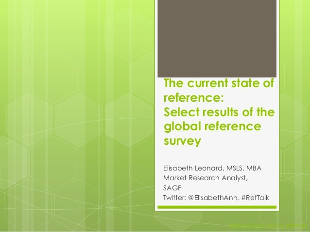 The current state of reference: Select results of the global reference survey Elisabeth Leonard, MSLS, MBA Market Research...