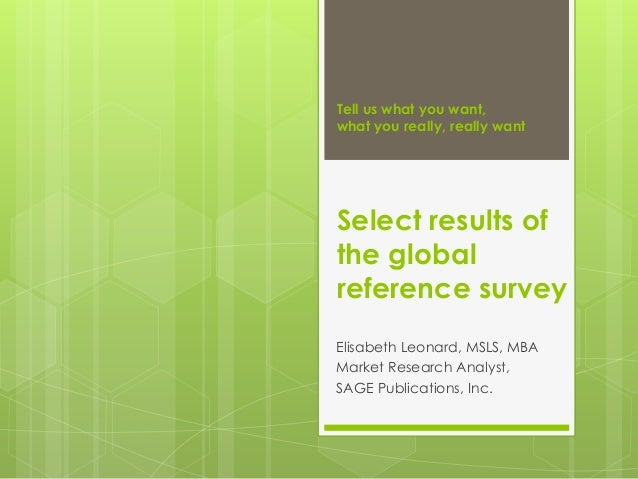 Tell us what you want, what you really, really want Select results of the global reference survey Elisabeth Leonard, MSLS,...