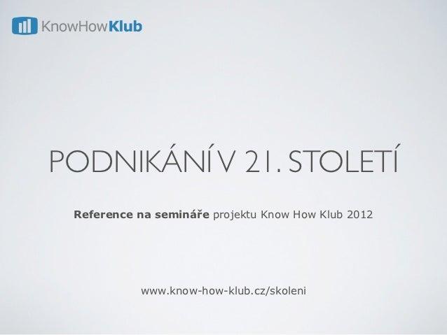 PODNIKÁNÍ V 21. STOLETÍ Reference na semináře projektu Know How Klub 2012           www.know-how-klub.cz/skoleni