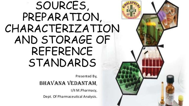 SOURCES, PREPARATION, CHARACTERIZATION AND STORAGE OF REFERENCE STANDARDS Presented By,  Bhavana Vedantam, I/II M.Pharmacy...