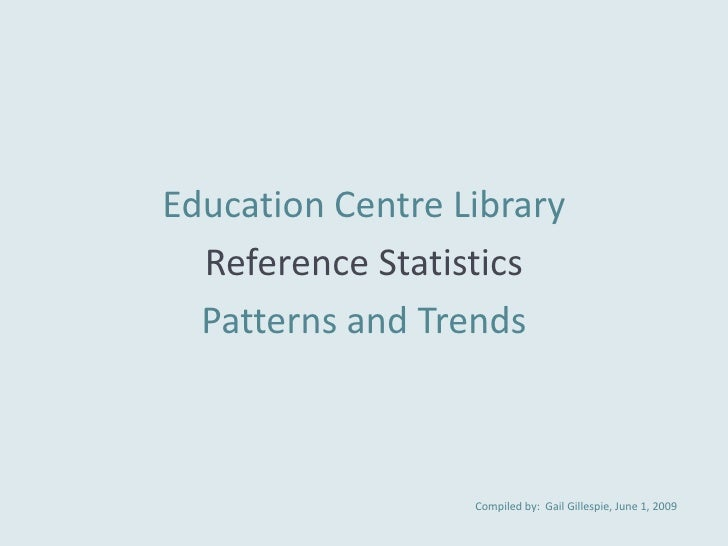 Education Centre Library   Reference Statistics   Patterns and Trends                      Compiled by: Gail Gillespie, Ju...
