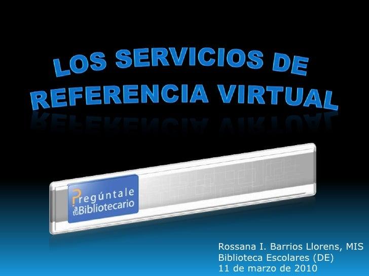 Los Servicios de<br />Referencia Virtual<br />Rossana I. Barrios Llorens, MIS<br />Biblioteca Escolares (DE)<br />11 de ma...