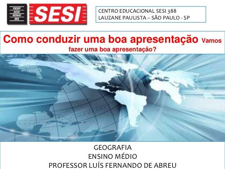 Como Conduzir uma Apresentação<br />1<br />CENTRO EDUCACIONAL SESI 388<br />LAUZANE PAULISTA – SÃO PAULO - SP<br />Como co...