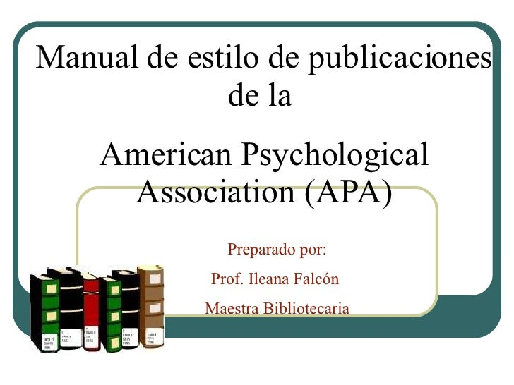 Manual de estilo de publicaciones de la  American Psychological Association (APA) Preparado por: Prof. Ileana Falcón  Maes...