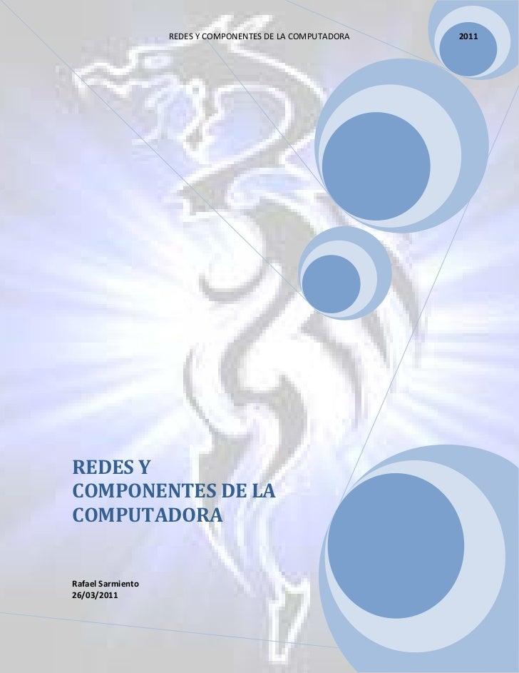 REDES Y COMPONENTES DE LA COMPUTADORA       2011REDES YCOMPONENTES DE LACOMPUTADORARafael Sarmiento26/03/2011             ...