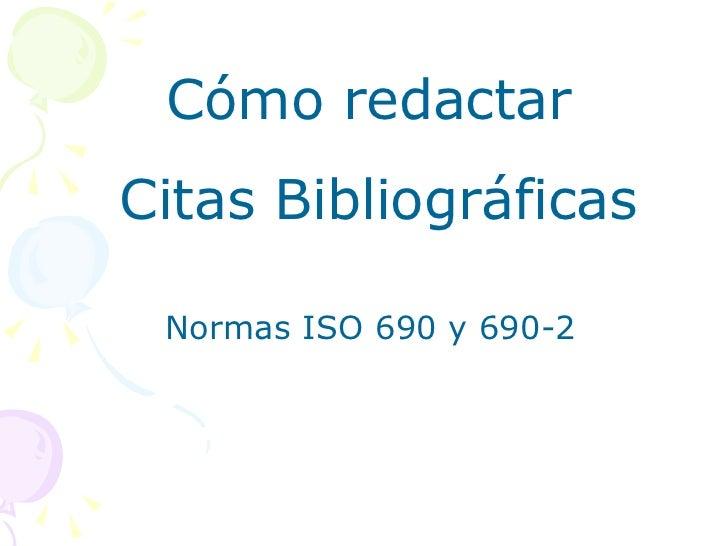 <ul><li>Normas ISO 690 y 690-2 </li></ul>Cómo redactar  Citas Bibliográficas
