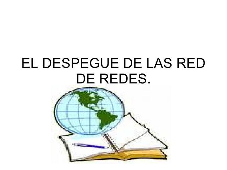 EL DESPEGUE DE LAS RED DE REDES.