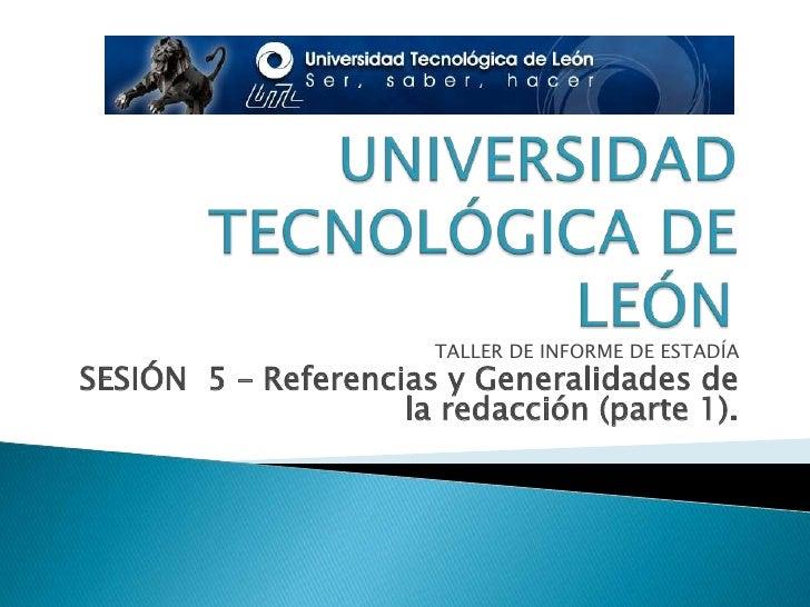 UNIVERSIDAD TECNOLÓGICA DE LEÓN<br />TALLER DE INFORME DE ESTADÍA<br />SESIÓN  5 – Referencias y Generalidades de la redac...