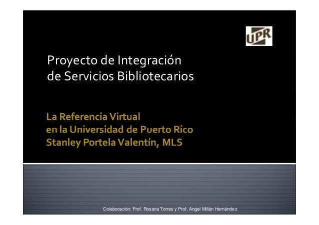 Proyecto de Integración de Servicios Bibliotecarios Colaboración: Prof. Rosana Torres y Prof. Angel Millán Hernández