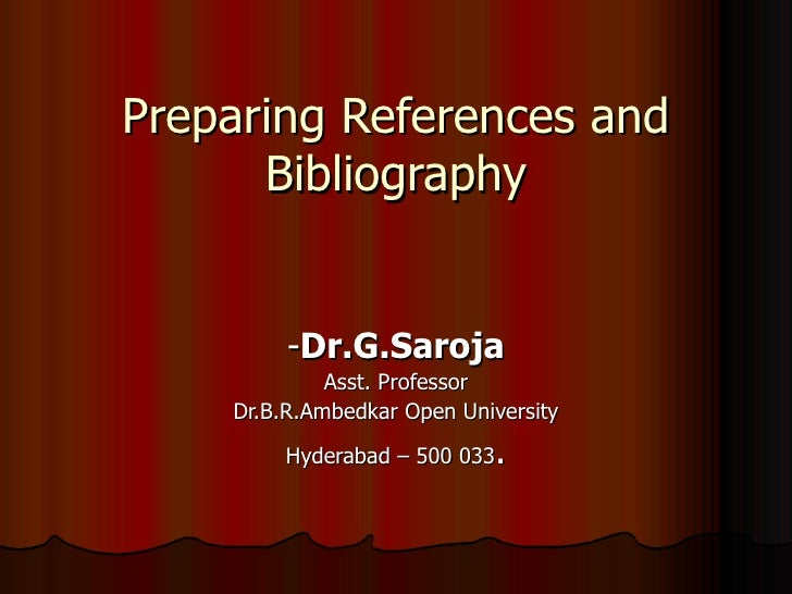 Preparing References and Bibliography - Dr.G.Saroja Asst. Professor Dr.B.R.Ambedkar Open University Hyderabad – 500 033 .