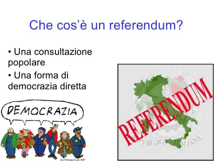 Che cos 'è   un referendum? <ul><li>Una consultazione popolare </li></ul><ul><li>Una forma di democrazia diretta </li></ul>
