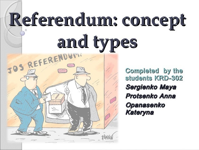 Referendum: concept and types Completed by the students KRD -302 Sergienko Maya Protsenko Anna Opanasenko Kateryna