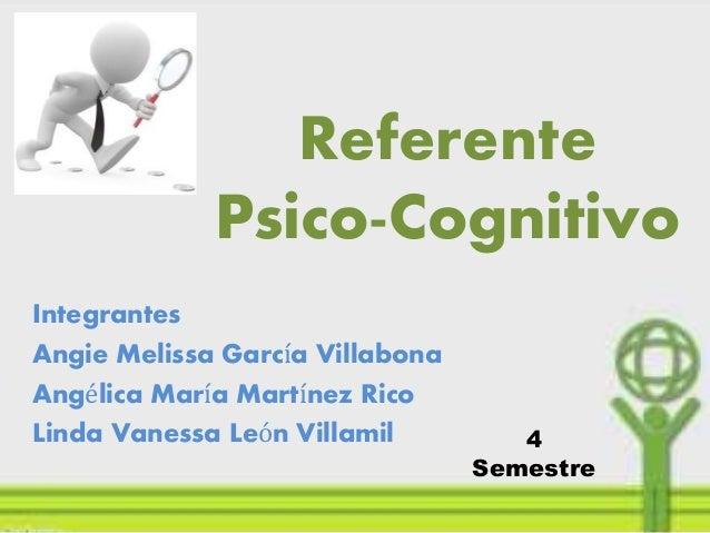 Referente Psico-Cognitivo Integrantes Angie Melissa García Villabona Angélica María Martínez Rico Linda Vanessa León Villa...