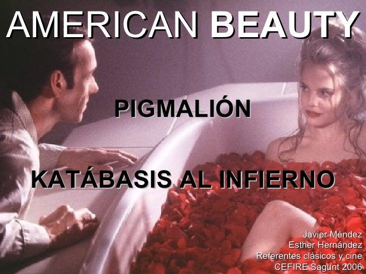 AMERICAN  BEAUTY <ul><li>PIGMALIÓN </li></ul><ul><li>KATÁBASIS AL INFIERNO </li></ul>Javier Méndez Esther Hernández Refere...
