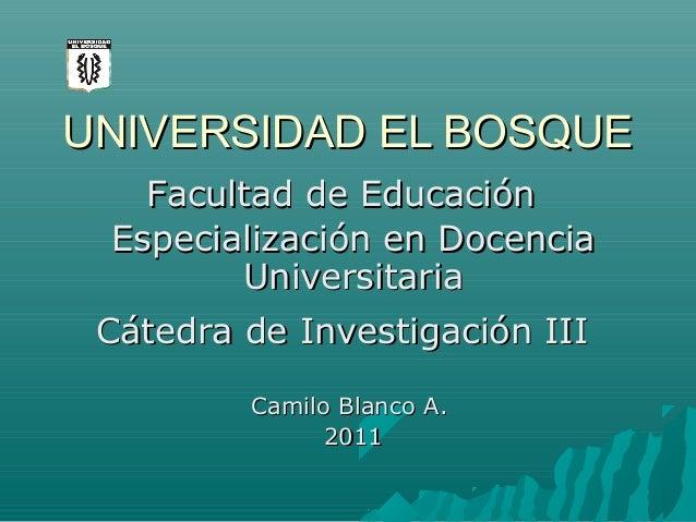 UNIVERSIDAD EL BOSQUE Facultad de Educación Especialización en Docencia Universitaria Cátedra de Investigación III Camilo ...