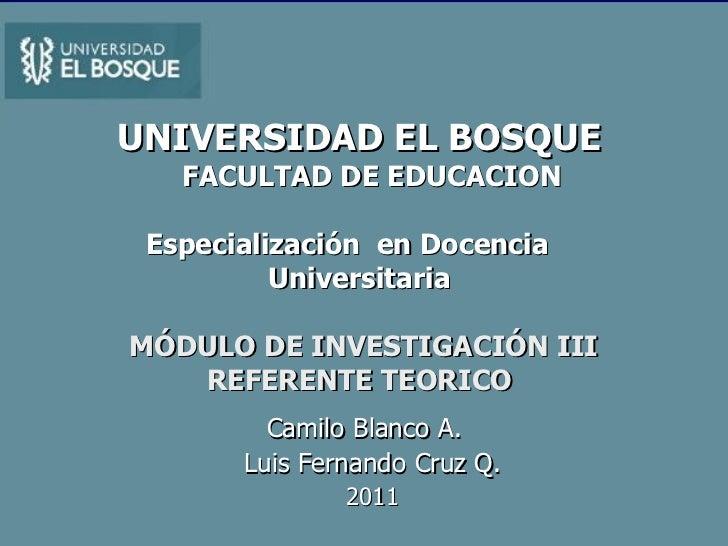 UNIVERSIDAD   EL BOSQUE   FACULTAD DE EDUCACION   Especialización  en Docencia  Universitaria   MÓDULO DE INVESTIGACIÓN II...