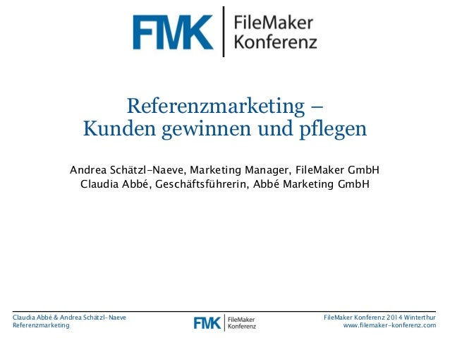 Claudia Abbé & Andrea Schätzl-Naeve  Referenzmarketing  FileMaker Konferenz 2014 Winterthur  www.filemaker-konferenz.com  ...