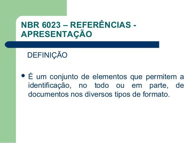 NBR 6023 – REFERÊNCIAS -APRESENTAÇÃODEFINIÇÃO É um conjunto de elementos que permitem a  identificação, no t...